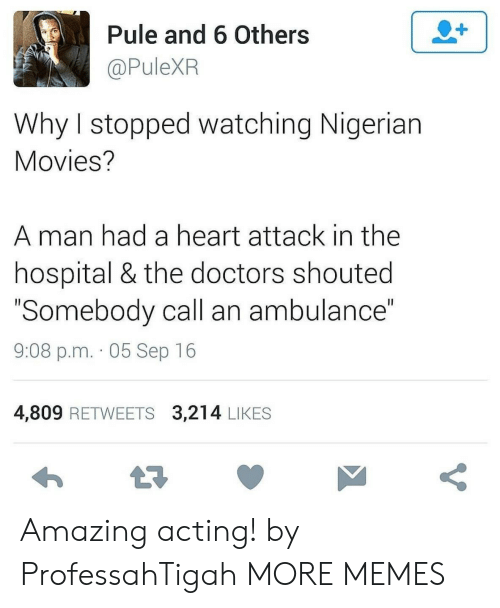 """heart attack: 2+  Pule and 6 Others  @PuleXR  Why I stopped watching Nigerian  Movies?  man had a heart attack in the  hospital & the doctors shouted  """"Somebody call an ambulance""""  II  9:08 p.m. 05 Sep 16  4,809 RETWEETS 3,214 LIKES  t7  V Amazing acting! by ProfessahTigah MORE MEMES"""