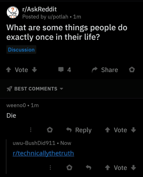 Life, Best, and Askreddit: 2 r/AskReddit  Posted by u/potlah 1m  What are some things people do  exactly once in their life?  Discussion  Share  Vote  4  BEST COMMENTS  weeno0 1m  Die  Reply  Vote  uwu-Bush Did 911 Now  r/technicallythetruth  Vote