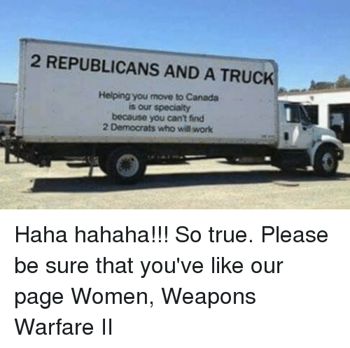Move To Canada: 2 REPUBLICANS AND A TRUC  Helping you move to Canada  is our specialty  because you can't find  2 Democrats who will work Haha hahaha!!! So true. Please be sure that you've like our page Women, Weapons Warfare II