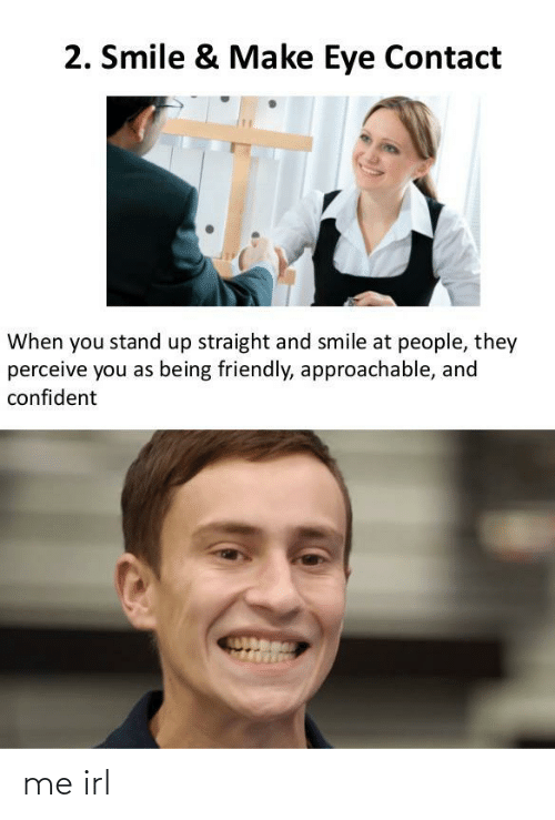 stand: 2. Smile & Make Eye Contact  When you stand up straight and smile at people, they  perceive you as being friendly, approachable, and  confident me irl