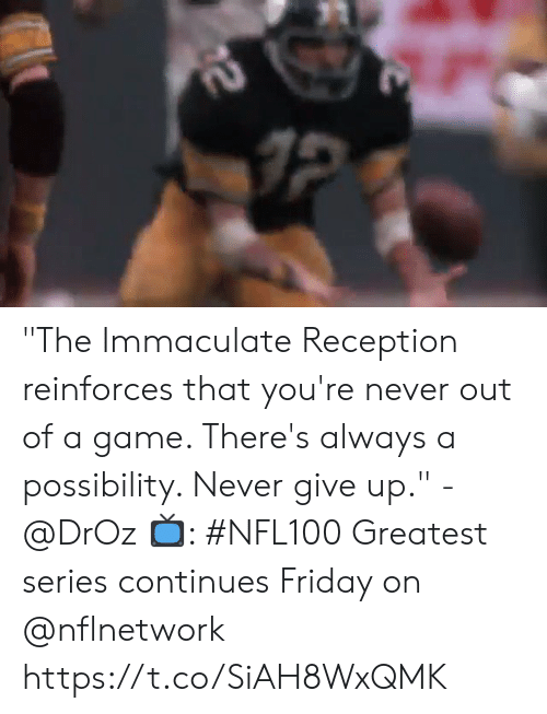 "never give up: 2 ""The Immaculate Reception reinforces that you're never out of a game. There's always a possibility. Never give up."" - @DrOz  📺: #NFL100 Greatest series continues Friday on @nflnetwork https://t.co/SiAH8WxQMK"