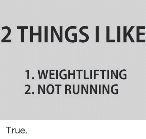 weightlifter: 2 THINGS I LIKE  1. WEIGHTLIFTING  2. NOT RUNNING True.