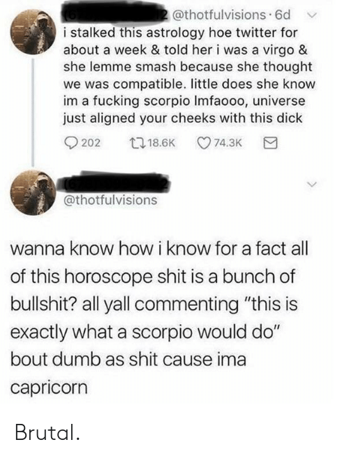 "Capricorn: 2@thotfulvisions. 6d  i stalked this astrology hoe twitter for  about a week & told her i was a virgo &  she lemme smash because she thought  we was compatible. little does she know  im a fucking scorpio Imfaooo, universe  just aligned your cheeks with this dick  t18.6K  74.3K  202  @thotfulvisions  wanna know how i know for a fact  of this horoscope shit is a bunch of  bullshit? all yall commenting ""this is  exactly what a scorpio would do""  bout dumb as shit cause ima  capricorn Brutal."