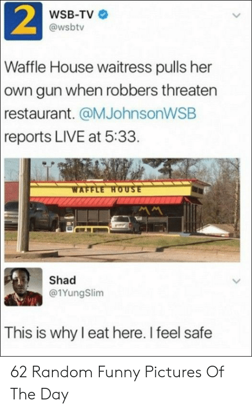 Waffle House: 2  WSB-TV  @wsbtv  Waffle House waitress pulls her  own gun when robbers threaten  restaurant. @MJohnsonWSB  reports LIVE at 5:33.  WAFFLE HOUSE  Shad  @1YungSlim  This is why I eat here. I feel safe 62 Random Funny Pictures Of The Day