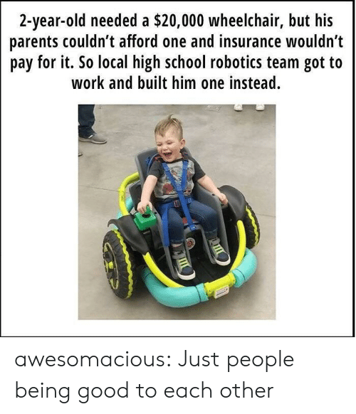 Parents, School, and Tumblr: 2-year-old needed a $20,000 wheelchair, but his  parents couldn t afford one and insurance wouldn't  pay for it. So local high school robotics team got to  work and built him one instead. awesomacious:  Just people being good to each other