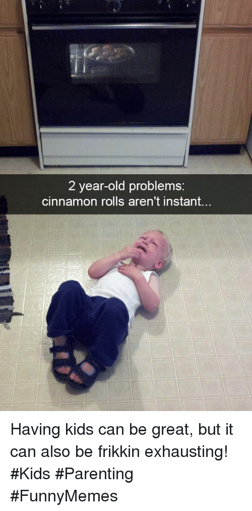 Kids, Old, and Cinnamon: 2 year-old problems:  cinnamon rolls aren't instant... Having kids can be great, but it can also be frikkin exhausting! #Kids #Parenting #FunnyMemes