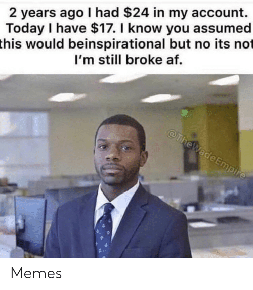 Af, Empire, and Memes: 2 years ago I had $24 in my account.  Today I have $17. I know you assumed  this would beinspirational but no its not  I'm still broke af.  @TheWade Empire Memes