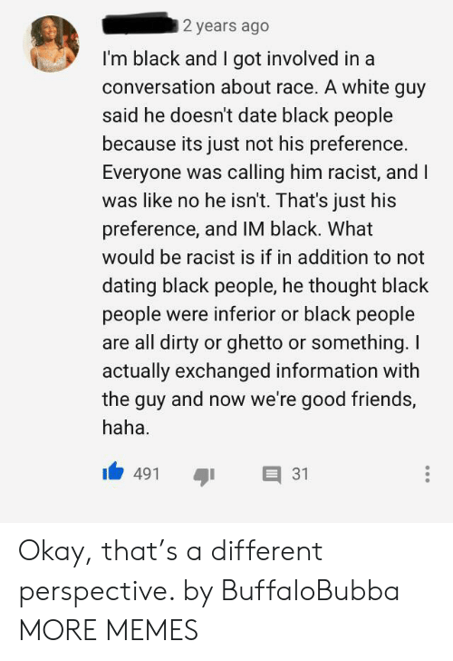 Dank, Dating, and Friends: 2 years ago  I'm black and I got involved in a  conversation about race. A white guy  said he doesn't date black people  because its just not his preference  Everyone was calling him racist, and I  was like no he isn't. That's just his  preference, and IM black. What  would be racist is if in addition to not  dating black people, he thought black  people were inferior or black people  are all dirty or ghetto or something. I  actually exchanged information with  the guy and now we're good friends,  haha  31  491 Okay, that's a different perspective. by BuffaloBubba MORE MEMES