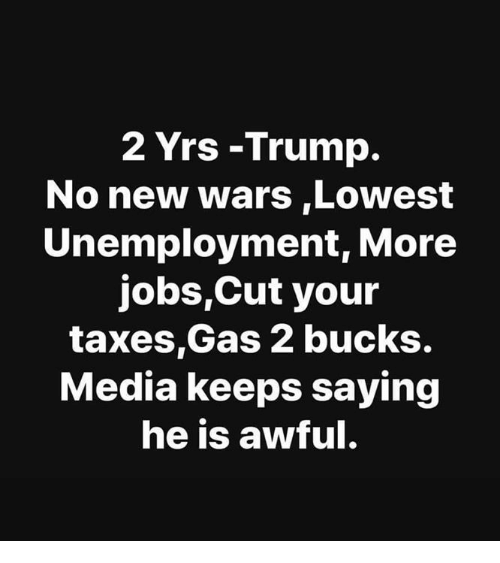 Trump No: 2 Yrs -Trump.  No new wars,Lowest  Unemployment, More  jobs,Cut your  taxes,Gas 2 bucks.  Media keeps saying  he is awful.