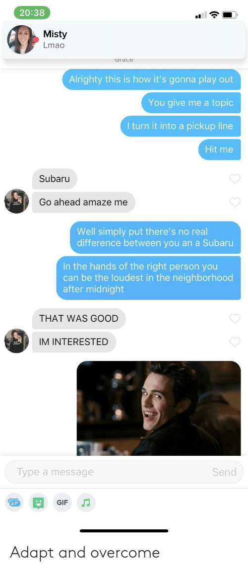 Gif, Lmao, and Good: 20:38  Misty  Lmao  Gldce  Alrighty this is how it's gonna play out  You give me a topic  I turn it into a pickup line  Hit me  Subaru  Go ahead amaze me  Well simply put there's no real  difference between you an a Subaru  In the hands of the right person you  can be the loudest in the neighborhood  after midnight  THAT WAS GOOD  IM INTERESTED  Type a message  Send  GIF Adapt and overcome
