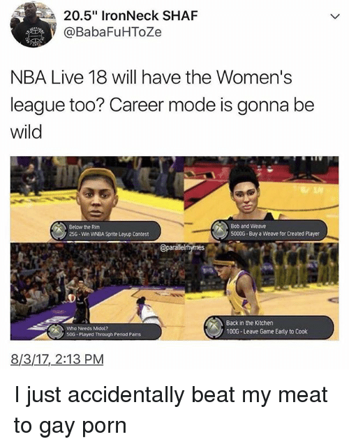 "Conteste: 20.5"" IronNeck SHAF  @BabaFuHToZe  NBA Live 18 will have the Women's  league too? Career mode is gonna be  wild  Below the Rim  25G-Win WNBA Sprite Layup Contest  Bob and Weave  5000G Buy a Weave for Created Player  Who Needs Midol?  50G Played through Period Pains  Back in the Kitchen  100G-Leave Game Early to Cook  8/3/1Z, 2:13 PM I just accidentally beat my meat to gay porn"