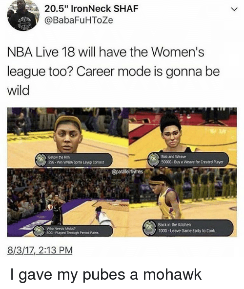 "Conteste: 20.5"" IronNeck SHAF  @BabaFuHToZe  NBA Live 18 will have the Women's  league too? Career mode is gonna be  wild  Bob and Weave  S000G-Buy a Weave for Created Player  Below the Rim  256-Win WNBA Spnte Layup Contest  @parallel  Who Needs Midok?  50G Played Through Penod Pains  Back in the Kitchen  100G-Leave Game Early to Cook  8/3/17,2:13 PM I gave my pubes a mohawk"