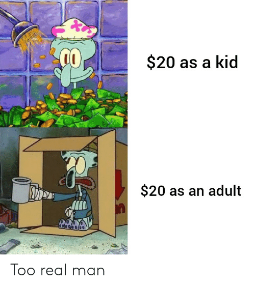 Too Real: $20 as a kid  $20 as an adult Too real man