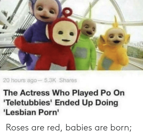 Lesbian: 20 hours ago-5.3K Shares  The Actress Who Played Po On  'Teletubbies' Ended Up Doing  'Lesbian Porn Roses are red, babies are born;