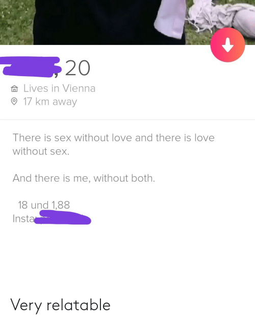 Love, Sex, and Relatable: 20  Lives in Vienna  17 km away  There is sex without love and there is love  without sex.  And there is me, without both.  18 und 1,88  Insta Very relatable