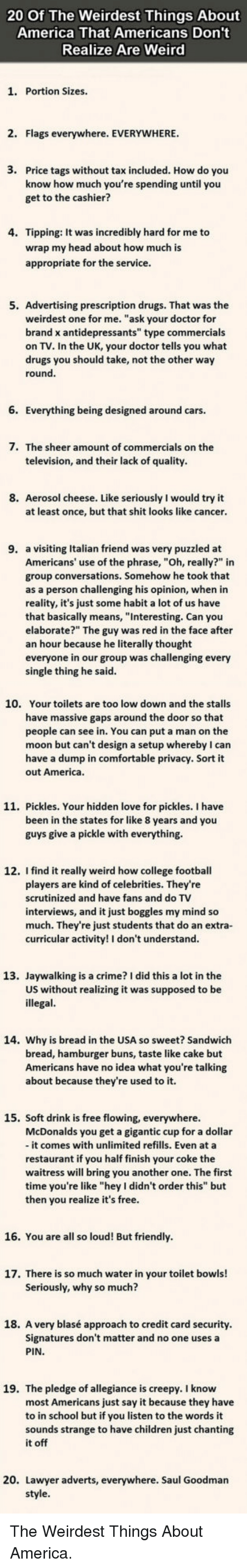 """America, Another One, and Cars: 20 Of The Weirdest Things About  America That Americans Don't  Realize Are Weird  1. Portion Sizes.  2. Flags everywhere. EVERYWHERE  3.  Price tags without tax included. How do you  know how much you're spending until you  get to the cashier?  4. Tipping: It was incredibly hard for me to  wrap my head about how much is  appropriate for the service  5. Advertising prescription drugs. That was the  weirdest one for me. """"ask your doctor for  brand x antidepressants"""" type commercials  on TV. In the UK, your doctor tells you what  drugs you should take, not the other way  round  6. Everything being designed around cars.  7.  The sheer amount of commercials on the  television, and their lack of quality  8. Aerosol cheese. Like seriously I would try it  at least once, but that shit looks like cancer  9. a visiting Italian friend was very puzzled at  Americans' use of the phrase, """"Oh, really?"""" in  group conversations. Somehow he took that  as a person challenging his opinion, when in  reality, it's just some habit a lot of us have  that basically means, """"Interesting. Can you  elaborate?"""" The guy was red in the face after  an hour because he literally thought  everyone in our group was challenging every  single thing he said  10.  Your toilets are too low down and the stalls  have massive gaps around the door so that  people can see in. You can put a man on the  moon but can't design a setup whereby I can  have a dump in comfortable privacy. Sort it  out America  11. Pickles. Your hidden love for pickles. I have  been in the states for like 8 years and you  guys give a pickle with everything.  12. I find it really weird how college football  players are kind of celebrities. They're  scrutinized and have fans and do TV  interviews, and it just boggles my mind so  much. They're just students that do an extra-  curricular activity! I don't understand  13. Jaywalking is a crime? I did this a lot in the  US without realizing it was supposed to be """