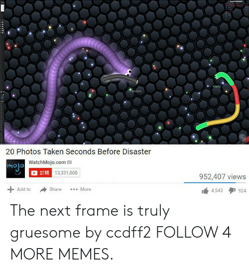Before Disaster: 20 Photos Taken Seconds Before Disaster  WatchMojo.com  T13,331,000  952,407 views  Add to  More  Share  4,543  924  UE The next frame is truly gruesome by ccdff2 FOLLOW 4 MORE MEMES.