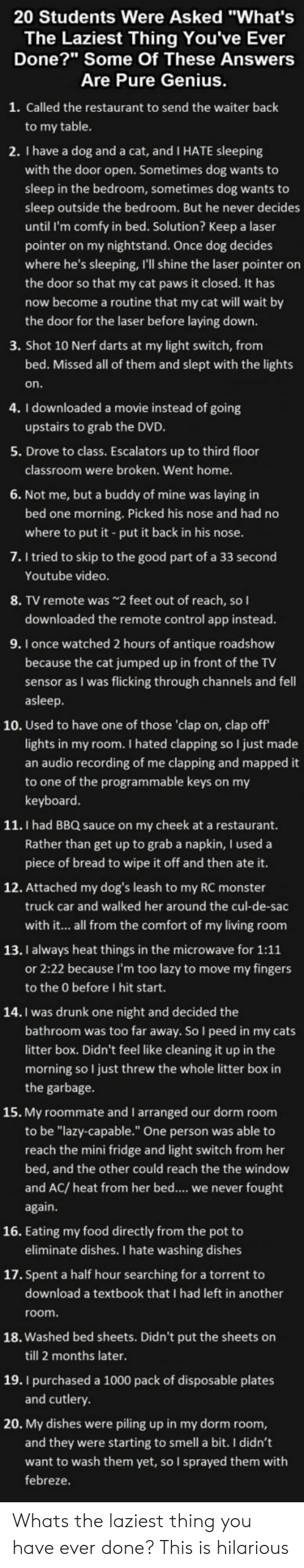 """Cats, Dogs, and Drunk: 20 Students Were Asked """"What's  The Laziest Thing You've Ever  Done? Some Of These Answers  Are Pure Genius  1. Called the restaurant to send the waiter back  to my table  2. I have a dog and a cat, and I HATE sleeping  with the door open. Sometimes dog wants to  sleep in the bedroom, sometimes dog wants to  sleep outside the bedroom. But he never decides  until I'm comfy in bed. Solution? Keep a laser  pointer on my nightstand. Once dog decides  where he's sleeping, I'll shine the laser pointer on  the door so that my cat paws it closed. It has  now become a routine that my cat will wait by  the door for the laser before laying down  3. Shot 10 Nerf darts at my light switch, from  bed. Missed all of them and slept with the lights  on  4. I downloaded a movie instead of going  5. Drove to class. Escalators up to third floor  6. Not me, but a buddy of mine was laying in  upstairs to grab the DVD  classroom were broken. Went home.  bed one morning. Picked his nose and had no  where to put it put it back in his nose  7. I tried to skip to the good part of a 33 second  Youtube video  8. TV remote was2 feet out of reach, so l  downloaded the remote control app instead.  9. I once watched 2 hours of antique roadshow  because the cat jumped up in front of the TV  sensor as I was flicking through channels and fell  asleep  10. Used to have one of those 'clap on, clap off  lights in my room. I hated clapping so I just made  an audio recording of me clapping and mapped it  to one of the programmable keys on my  keyboard  11. I had BBQ sauce on my cheek at a restaurant.  Rather than get up to grab a napkin, I used a  piece of bread to wipe it off and then ate it  12. Attached my dog's leash to my RC monster  truck car and walked her around the cul-de-sac  with it... all from the comfort of my living room  13. I always heat things in the microwave for 1:11  or 2:22 because I'm too lazy to move my fingers  to the 0 before I hit start.  14. I was drunk one """