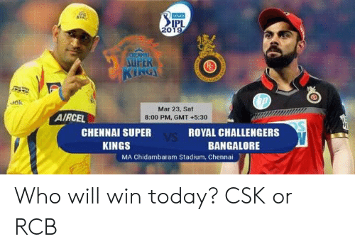 bangalore: 20  UPER  oak  Mar 23, Sat  8:00 PM, GMT +5:30  AIRCEL  CHENNAI SUPER  KINGS  ROYAL CHALLENGERS  BANGALORE  MA Chidambaram Stadium, Chennai Who will win today? CSK or RCB