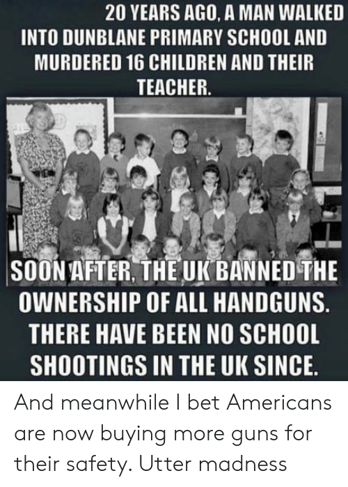 no school: 20 YEARS AGO, A MAN WALKED  INTO DUNBLANE PRIMARY SCHOOL AND  MURDERED 16 CHILDREN AND THEIR  TEACHER.  SOON AFTER, THE UK BANNED THE  OWNERSHIP OF ALL HANDGUNS.  THERE HAVE BEEN NO SCHOOL  SHOOTINGS IN THE UK SINCE. And meanwhile I bet Americans are now buying more guns for their safety. Utter madness