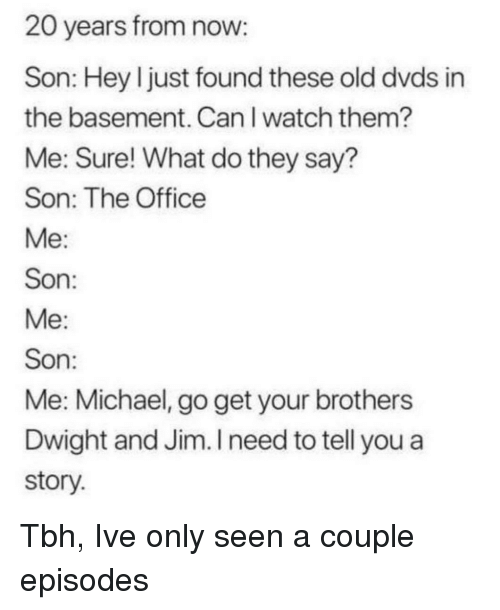 Tbh, The Office, and Michael: 20 years from now  Son: Hey l just found these old dvds in  the basement. CanI watch them?  Me: Sure! What do they say?  Son: The Office  Son  Son  Me: Michael, go get your brothers  Dwight and Jim. I need to tell you a  story Tbh, Ive only seen a couple episodes
