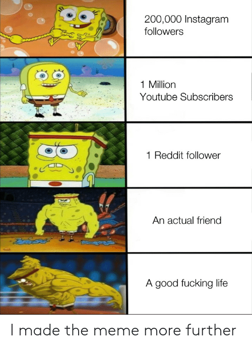 Good Fucking: 200,000 Instagram  followers  1 Million  Youtube Subscribers  Reddit follower  An actual friend  A good fucking life I made the meme more further