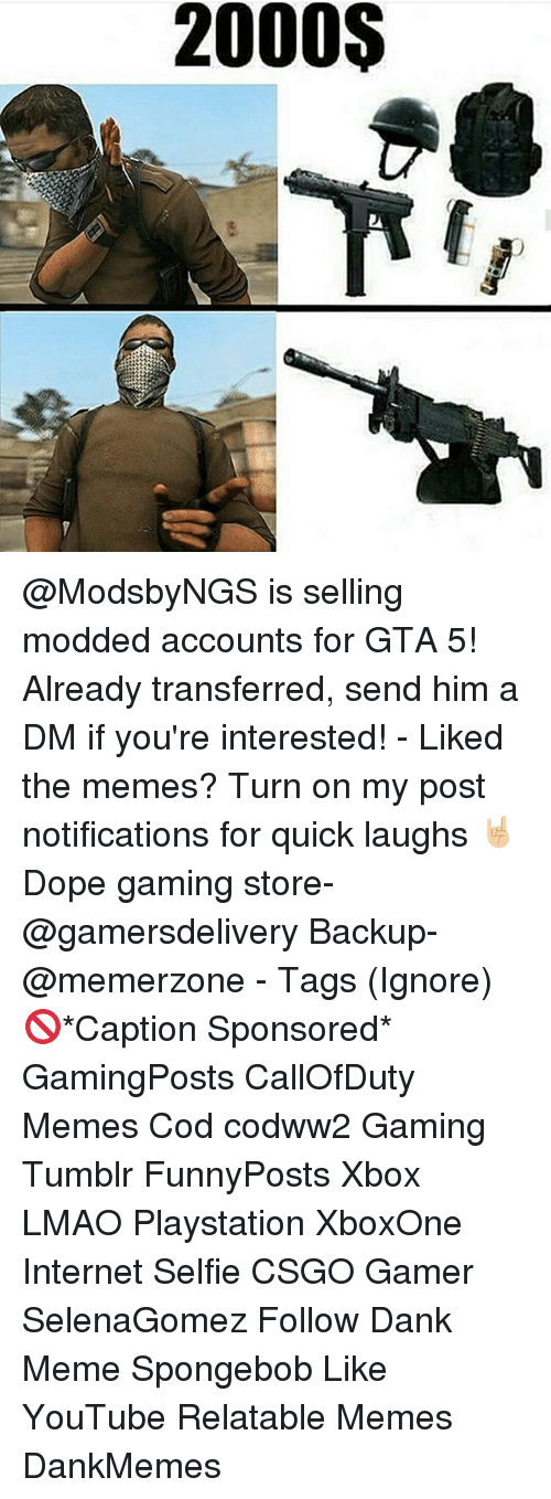 A Dm: 2000S @ModsbyNGS is selling modded accounts for GTA 5! Already transferred, send him a DM if you're interested! - Liked the memes? Turn on my post notifications for quick laughs 🤘🏼 Dope gaming store- @gamersdelivery Backup- @memerzone - Tags (Ignore) 🚫*Caption Sponsored* GamingPosts CallOfDuty Memes Cod codww2 Gaming Tumblr FunnyPosts Xbox LMAO Playstation XboxOne Internet Selfie CSGO Gamer SelenaGomez Follow Dank Meme Spongebob Like YouTube Relatable Memes DankMemes