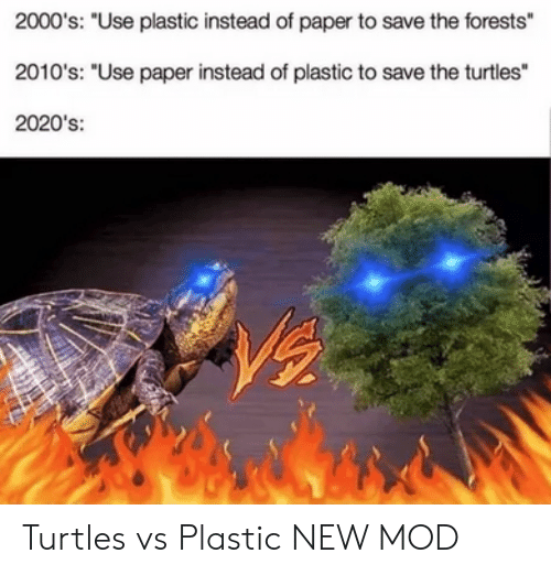 """2000s, Plastic, and Paper: 2000's: """"Use plastic instead of paper to save the forests""""  2010's: """"Use paper instead of plastic to save the turtles""""  2020's: Turtles vs Plastic NEW MOD"""