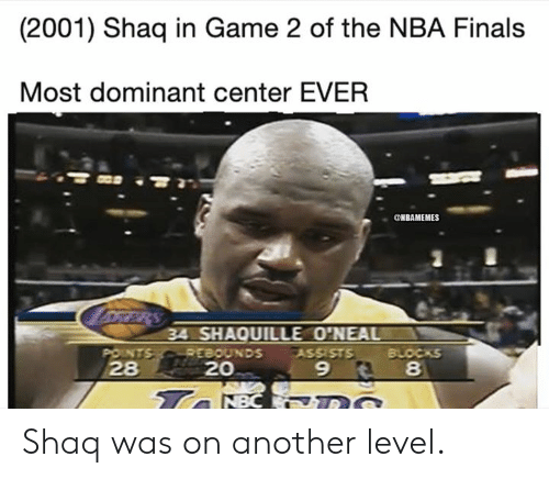 Finals, Nba, and Shaq: (2001) Shaq in Game 2 of the NBA Finals  Most dominant center EVER  ONBAMEMES  oRRRS  34 SHAQUILLE O'NEAL  POINTS REBOUNDS  28  BLOCKS  8  ASSISTS  20  9  Ta NBC DS Shaq was on another level.