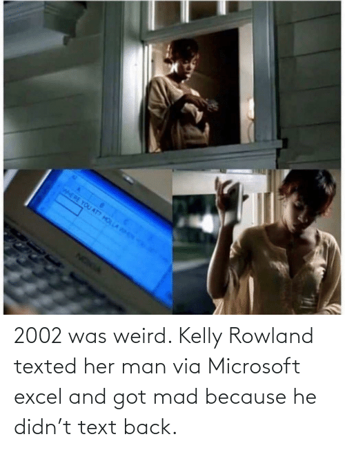 Microsoft: 2002 was weird. Kelly Rowland texted her man via Microsoft excel and got mad because he didn't text back.