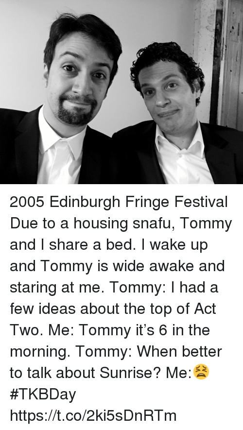 Staring At Me: 2005 Edinburgh Fringe Festival Due to a housing snafu, Tommy and I share a bed. I wake up and Tommy is wide awake and staring at me. Tommy: I had a few ideas about the top of Act Two. Me: Tommy it's 6 in the morning. Tommy: When better to talk about Sunrise? Me:😫 #TKBDay https://t.co/2ki5sDnRTm