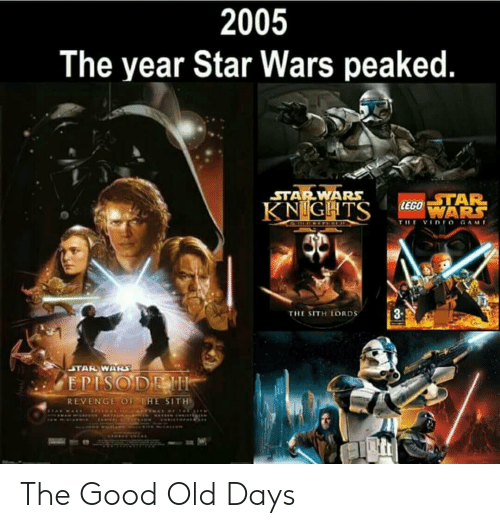 starwars: 2005  The year Star Wars peaked.  STARWARS  STAR  8-  THE SITH LORDS  REVENGE OF THE SITH The Good Old Days
