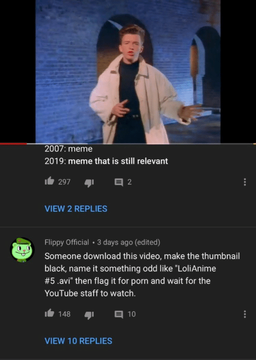 """Still Relevant: 2007: meme  2019: meme that is still relevant  2  297  VIEW 2 REPLIES  Flippy Official 3 days ago (edited)  Someone download this video, make the thumbnail  black, name it something odd like """"LoliAnime  #5 .avi"""" then flag it for porn and wait for the  YouTube staff to watch.  148  10  VIEW 10 REPLIES"""