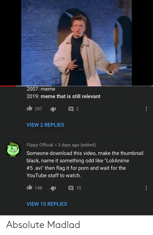 "Meme, youtube.com, and Black: 2007: meme  2019: meme that is still relevant  VIEW 2 REPLIES  Flippy Official 3 days ago (edited)  Someone download this video, make the thumbnail  black, name it something odd like ""LoliAnime  #5.avi"" then flag it for porn and wait for the  YouTube staff to watch.  148 1  VIEW 10 REPLIES Absolute Madlad"