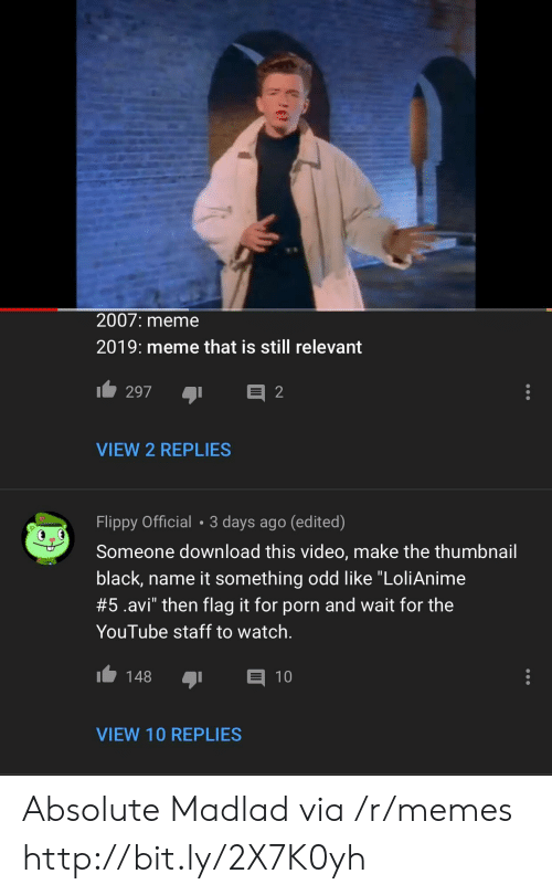 "Meme, Memes, and youtube.com: 2007: meme  2019: meme that is still relevant  VIEW 2 REPLIES  Flippy Official 3 days ago (edited)  Someone download this video, make the thumbnail  black, name it something odd like ""LoliAnime  #5.avi"" then flag it for porn and wait for the  YouTube staff to watch.  148 1  VIEW 10 REPLIES Absolute Madlad via /r/memes http://bit.ly/2X7K0yh"