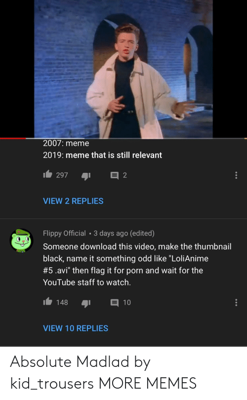 """Still Relevant: 2007: meme  2019: meme that is still relevant  VIEW 2 REPLIES  Flippy Official 3 days ago (edited)  Someone download this video, make the thumbnail  black, name it something odd like """"LoliAnime  #5.avi"""" then flag it for porn and wait for the  YouTube staff to watch.  148 1  VIEW 10 REPLIES Absolute Madlad by kid_trousers MORE MEMES"""