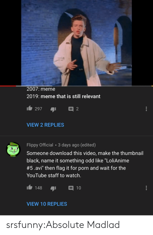 """Still Relevant: 2007: meme  2019: meme that is still relevant  VIEW 2 REPLIES  Flippy Official 3 days ago (edited)  Someone download this video, make the thumbnail  black, name it something odd like """"LoliAnime  #5.avi"""" then flag it for porn and wait for the  YouTube staff to watch.  148 1  VIEW 10 REPLIES srsfunny:Absolute Madlad"""