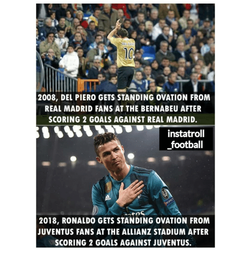allianz: 2008, DEL PIERO GETS STANDING OVATION FROM  REAL MADRID FANS AT THE BERNABEU AFTER  SCORING 2 GOALS AGAINST REAL MADRID.  instatrol  football  2018, RONALDO GETS STANDING OVATION FROM  JUVENTUS FANS AT THE ALLIANZ STADIUM AFTER  SCORING 2 GOALS AGAINST JUVENTUS.