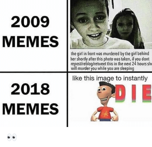 Memes, Taken, and Girl: 2009  MEMES  the girl in front was murdered by the girl behind  her shortly after this photo was taken, if you dont  repostreblog/retweet this in the next 24 hours she  will murder you while you are sleeping  like this image to instantly  2018  MEMES  DIE 👀