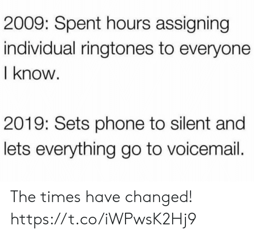 the times: 2009: Spent hours assigning  individual ringtones to everyone  I know  2019: Sets phone to silent and  lets everything go to voicemail. The times have changed! https://t.co/iWPwsK2Hj9