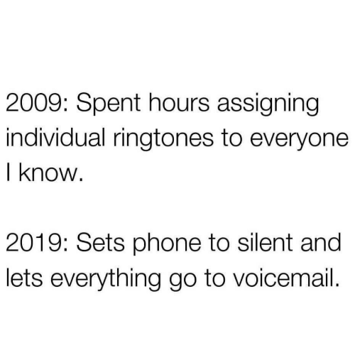 Individual: 2009: Spent hours assigning  individual ringtones to everyone  I know.  2019: Sets phone to silent and  lets everything go to voicemail.