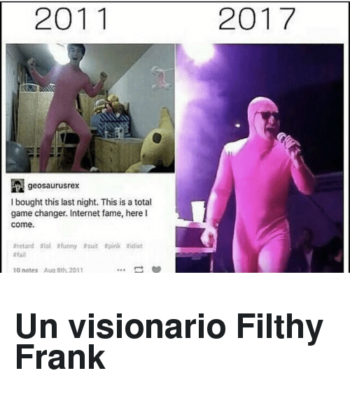 Filthy Frank: 2011  2017  geosaurusrex  I bought this last night. This is a total  game changer. Internet fame, here l  come  #retard #101 #funny #suit spink #idiot  #tail  10 notes Aug Bth 2011 <h2>Un visionario Filthy Frank  </h2>