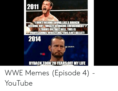 Wwe Memes 2017: 2011  I DONTWANNA SOUND LIKE A BROKEN  RECORD BUT UNSAFEWORKING EVIRONMENT  ITHRINEONTHATI HEIL THIS IS  PROFESSIONALWRESILING THISAINT BALIE!  2014  @ DAHIYA  RYBACKTOOK20YEARSOFF MY LIF WWE Memes (Episode 4) - YouTube