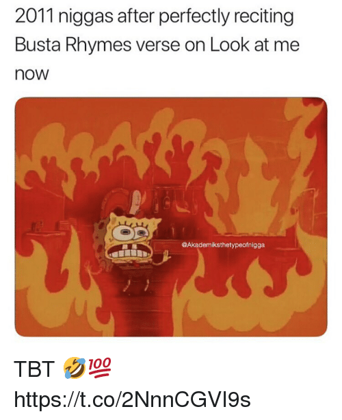 Busta Rhymes, Tbt, and Busta: 2011 niggas after perfectly reciting  Busta Rhymes verse on Look at me  now  @Akademiksthetypeofnigga TBT 🤣💯 https://t.co/2NnnCGVI9s