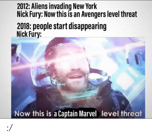 New York, Aliens, and Avengers: 2012: Aliens invading New York  Nick Fury: Now this is an Avengers level threat  2018: people start disappearing  Nick Fury:  Now this is a Captain Marvel level threat :/