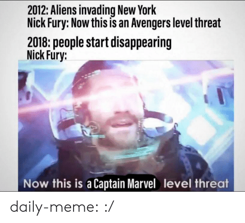 Aliens: 2012: Aliens invading New York  Nick Fury: Now this is an Avengers level threat  2018: people start disappearing  Nick Fury:  Now this is a Captain Marvel level threat daily-meme:  :/