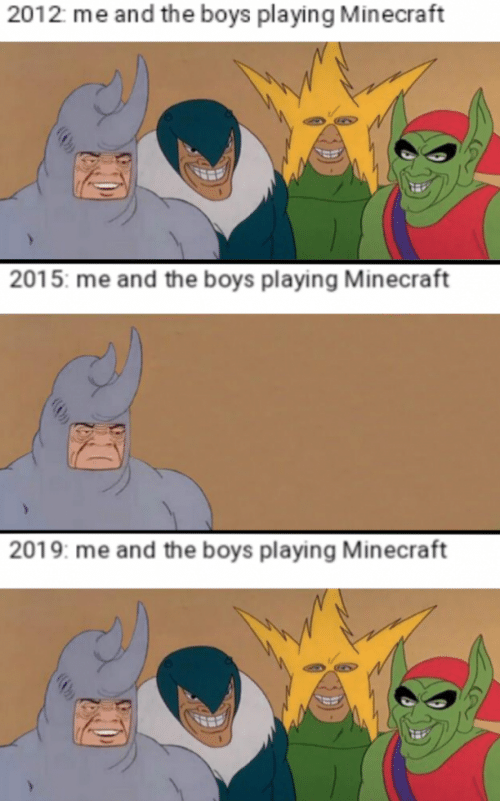 Playing Minecraft: 2012 me and the boys playing Minecraft  2015: me and the boys playing Minecraft  2019: me and the boys playing Minecraft
