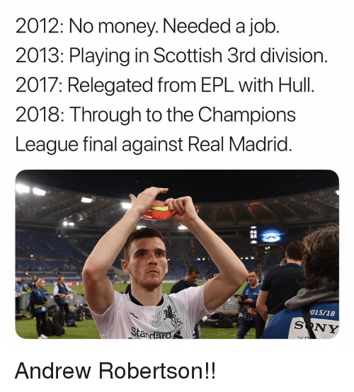 Memes, Money, and Real Madrid: 2012: No money. Needed a job  2013: Playing in Scottish 3rd division.  2017: Relegated from EPL with Hull.  2018: Through to the Champions  League final against Real Madrid  015/18  SONY  Standarol Andrew Robertson!!