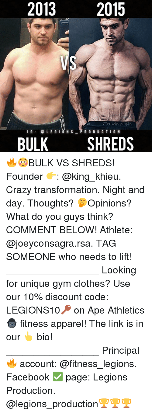 Calvin Klein, Clothes, and Crazy: 2013  2015  Calvin Klein  I G  il@ L E G  O N S  PRODUCTION  BULK  SHREDS 🔥😳BULK VS SHREDS! Founder 👉: @king_khieu. Crazy transformation. Night and day. Thoughts? 🤔Opinions? What do you guys think? COMMENT BELOW! Athlete: @joeyconsagra.rsa. TAG SOMEONE who needs to lift! _________________ Looking for unique gym clothes? Use our 10% discount code: LEGIONS10🔑 on Ape Athletics 🦍 fitness apparel! The link is in our 👆 bio! _________________ Principal 🔥 account: @fitness_legions. Facebook ✅ page: Legions Production. @legions_production🏆🏆🏆