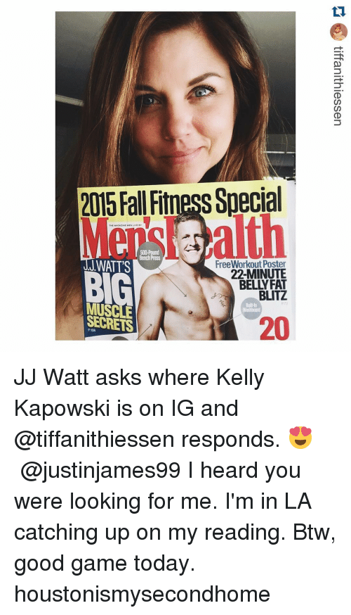 Fall, Sports, and Ups: 2015 Fall Fitness Special  THE MAOAZINE  Bench Press  JWATT'S  FreeWorkout Poster  22-MINUTE  BELLY FAT  BLITZ  MUSCLE  20  SECRETS JJ Watt asks where Kelly Kapowski is on IG and @tiffanithiessen responds. 😍 ・・・ @justinjames99 I heard you were looking for me. I'm in LA catching up on my reading. Btw, good game today. houstonismysecondhome